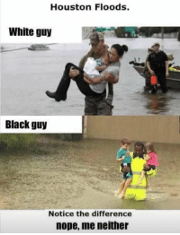 (GC): Houston Floods.  White guy  Black guy  Notice the difference  nope, me neither (GC)