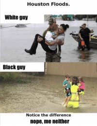 https://t.co/y0N9JkBdVi: Houston Floods.  White guy  Black guy  Notice the difference  nope, me neither https://t.co/y0N9JkBdVi