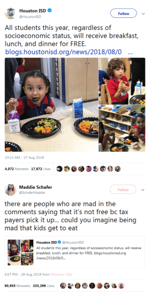 "News, Tumblr, and Blog: Houston ISD *  Follow  HISD @HoustonISD  All students this year, regardless of  socioeconomic status, will receive breakfast,  lunch, and dinner for FREE.  blogs.houstonisd.org/news/2018/08/0  10:13 AM-27 Aug 2018  4,072 Retweets 17,872 Likes  @-D  @ a   Maddie Schafer  Follow  @SchaferMaddie  there are people who are mad in the  comments saying that it's not free bc tax  payers pick it up.""·could you irric)(ine being  mad that kids get to eat  Houston ISD@HoustonISD  All students this year, regardless of socioeconomic status, will receive  breakfast, lunch, and dinner for FREE. blogs.houstonisd.org  /news/2018/08/0  5:57 PM - 28 Aug 2018 from Missouri, USA  90,655 Retweets 233,296 Likes  4 9 thatpettyblackgirl:  Same people who are upset with this kind of thing are usually pro lifers…the irony runs so deep"