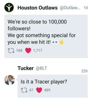 Anaconda, Houston, and Got: Houston Outlaws@Outlaw... 1d  We're so close to 100,000  followers!  We got something special for  you when we hit it! .  168 1,717  Tucker @BLT  22h  Is it a Tracer player? Oh my g od