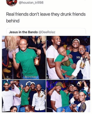 True friends 😂: @houston trill98  Real friends don't leave they drunk friends  behind  Jesus in the Bando @DeeRolaz  BEIVEDER  BELVEDERE True friends 😂