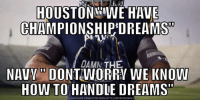 """Navy beat top ranked Houston 😂😂: HOUSTON WE HAVE  CHAMPIONSHIP DREAMS  DAMM THEA A  NAV DONTWORRY WE KNOW  HOW TO HANDLE DREAMS""""  NLOADMEME GENERATOR FROM HTTPIIMEMECRUNCH C Navy beat top ranked Houston 😂😂"""