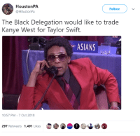 Kanye, Taylor Swift, and Black: HoustonPA  @HOustonPa  Follow  The Black Delegation would like to trade  Kanye West for Taylor Swift.  ASIANS  10:57 PM-7 Oct 2018  297 Retweets 1,491 Likes It has come to our attention..