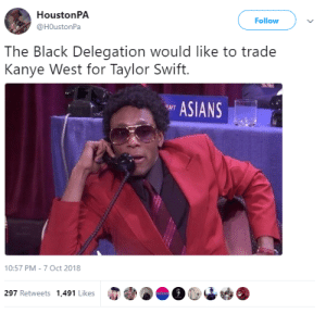 Kanye, Memes, and Taylor Swift: HoustonPA  @HOustonPa  Follow  The Black Delegation would like to trade  Kanye West for Taylor Swift.  ASIANS  10:57 PM-7 Oct 2018  297 Retweets 1,491 Likes 30-minute-memes:  It has come to our attention..  Konichiwa bitches