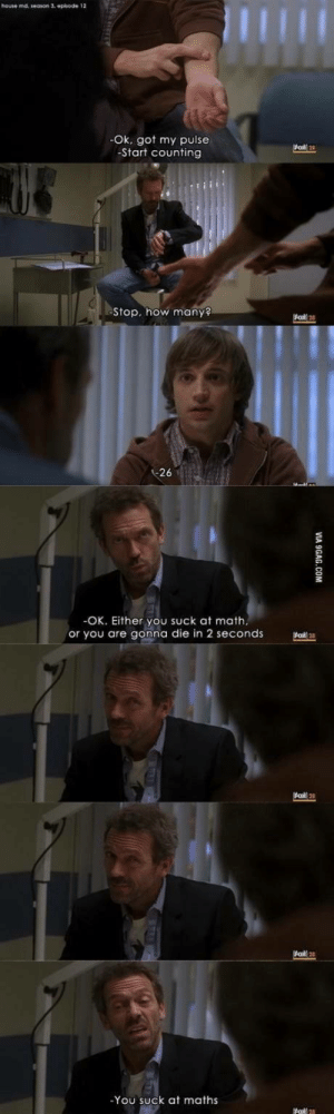 House, Math, and How: houte md, season 3. episode 12  Ok, got my pulse  Start counting  Stop, how many  26  OK. Either you suck at math.  or you are gonna die in 2 seconds  oO 2  -You suck at maths The show is called House