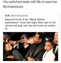 "Bad, Beyonce, and Jay: Hov switched seats with Blu to save her  life Imaoo000o  A.M. @SuchALady16  Beyoncé let all of her ""Black Mother  expressions"" show last night. Blue was on her  nerves real bad, and Jay ain't want no smoke,  lls. 💀😂💀😂"