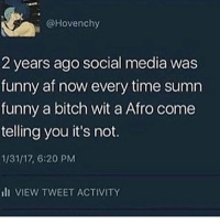 Dank Memes, Afros, and Media: @Hovenchy  2 years ago social media was  funny af now every time sumn  funny a bitch wit a Afro come  telling you it's not.  1/31/17, 6:20 PM  III VIEW TWEET ACTIVITY Someone always gotta complain, it's mostly white people that hate they're white. Or sensitive black people.
