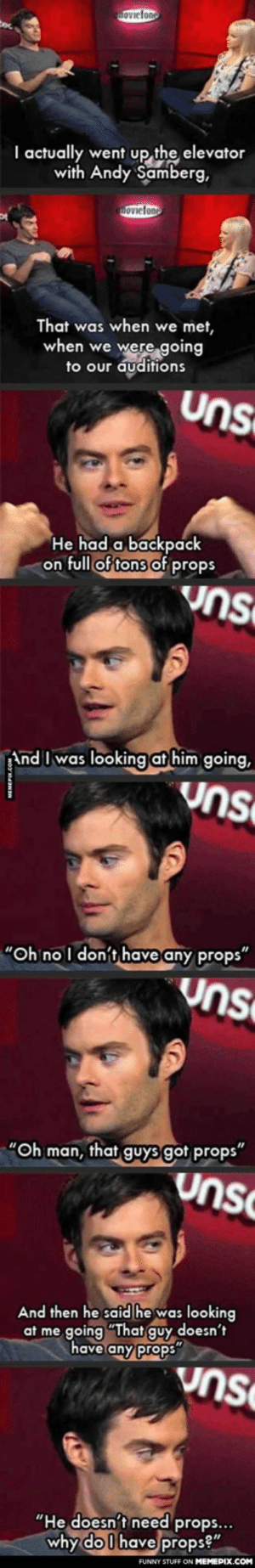 "Bill Hader talks about when he went to audition for Saturday Night Live and met Andy Sambergomg-humor.tumblr.com: hoviefono  I actually went up the elevator  with Andy Samberg,  movielono  That was when we met,  when we were going  to our auditions  Uns  He had a backpack  on full of tons of props  uns  And I was looking at him going,  Uns  ""Oh no I don't have any props""  Uns  ""Oh man, that guys got props""  unsC  And then he said he was looking  at me going ""That guy doesn't  have any props  Vnse  ""He doesn't need props...  why do I have props?""  FUNNY STUFF ON MEMEPIX.COM Bill Hader talks about when he went to audition for Saturday Night Live and met Andy Sambergomg-humor.tumblr.com"