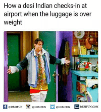 Twitter: BLB247 Snapchat : BELIKEBRO.COM belikebro sarcasm meme Follow @be.like.bro: How a desi Indian checks-in at  airport when the luggage is over  weight  礎  K @DESIFUN igr @DESIFUN @DESIFUN DESIFUN.COM Twitter: BLB247 Snapchat : BELIKEBRO.COM belikebro sarcasm meme Follow @be.like.bro
