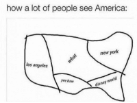 America, Disney, and Disney World: how a lot of people see America:  new york  los angeles  legat  yee haw  disney world No doubt lol