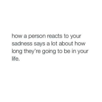 Reacts To: how a person reacts to your  sadness says a lot about how  long they're going to be in your  life.