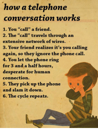 "Desperate, Friends, and Ignorant: how a telephone  conversation works  1. You ""call"" a friend.  2. The ""call"" travels through an  extensive network of wires.  3. Your friend realizes it's you calling  again, so they ignore the phone call  4. You let the phone ring  for 3 and a half hours  desperate for human  connection.  5. They pick up the phone  and slam it down.  6. The cycle repeats. Let's learn how a telephone conversation works.  What have you learned about the telephone?"