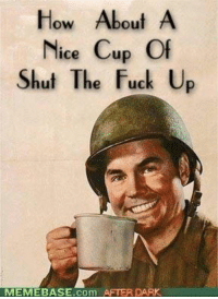 How About A  Nice Cup Of  Shut The Fuck U  MEMEBASE com DARK  AFTER How About A Cup Of Shut The Fuck Up :D