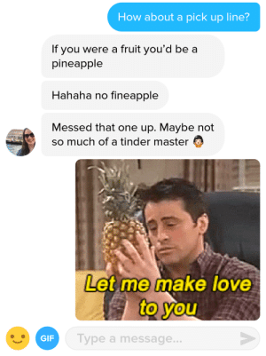 Gif, Love, and Tinder: How about a pick up line?  If you were a fruit you'd be a  pineapple  Hahaha no fineapple  Messed that one up. Maybe not  so much of a tinder master  Let me make love  to you  GIF  Type a message... Theres a GIF for that.