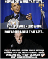 Children, Guns, and Isis: HOW ABOUT A RULE THAT SAYS  NOT EVERYONE NEEDS A GUN.  FREETHOUCHTPROJEC Tco  HOW ABOUT A RULE THAT SAYS  IF YOU'VE MURDERED CHILDREN, BOMBED WEDDINGS,  BLOWN UP HOSPITALS, AND SUPPLIED GUNS TO DRUG  CARTELS AND ISIS.. YOU DON'T EVER TALK TO ME  ABOUT MORALISSUES EVER AGAIN. That goes for any gun grabbing statist.