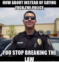 HOW ABOUT INSTEAD OF SAYING  FUCK THE POLICE  YOU STOP BREAKING THE  LAW