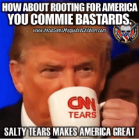 Memes, 🤖, and Website: HOW ABOUT ROOTING FORAMERICA  YOU COMMIEBASTARDS.  1775  www.UncleSamsMisguidedChildren com E  TEARS  SALTY TEARS MAKES AMERICA GREAT 💀 Liberal tears 😭 makes everything salty 👊💀👍 UncleSamsMisguidedChildren 💀 Check out our store. Link in bio. 💀 LIKE our Facebook page 💀 Subscribe to our YouTube Channel 💀 Visit our website for more News and Information. 💀 www.UncleSamsMisguidedChildren.com 💀 Tag and Join our Misguided Family @unclesamsmisguidedchildren USE CODE USMCNATION10 for 10% off our Store. MisguidedLife MisguidedNation USMCNation Apparel ProGun 2A MolonLabe Tactical USMC Trump MAGA Deplorable snowflake 0311