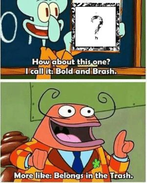 awesomesthesia:  You know I had to do it to em: How about this one?  Icall it: Bold and Brash.  More like: Belongs in the Trash. awesomesthesia:  You know I had to do it to em