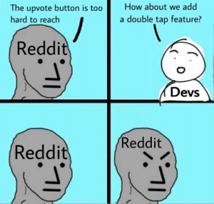 Memes, Reddit, and Guess: How about we add  The upvote button is too  hard to reach  double tap feature?  Reddit  Devs  Reddit  Reddit  1 I guess people just dont like our memes enough to move a finger 2cm.