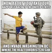 Ass, Facebook, and Memes: HOW ABOUT YOU TAKE YOUR  HAPPY ASS BACK TO THE UNITED STATES  ANDINVADEWASHINGTON  WHERE THE REAL TERRORISTS  RESIDE 💭 If the Troops were fighting for your freedom they'd be in DC fighting the Politicians who take away your Freedom... ☕️🐸 Join Us: @TheFreeThoughtProject 💭 TheFreeThoughtProject MuhFreedom 💭 LIKE our Facebook page & Visit our website for more News and Information. Link in Bio... 💭 www.TheFreeThoughtProject.com