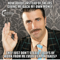 Memes, Money, and Taxes: HOW ABOUTINSTEAD OF THEIRS  GIVING ME BACK MY OWN MONEY  TURNING  POINT USA  THEY JUST DON'T STEAL 114 DAYS OR  WORK FROM ME EVERY YEARIN TAXES?
