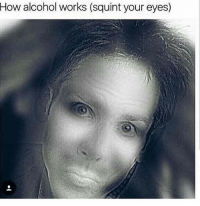 If this was terrifying for u2 i apologize 👉@dirtyloveglove👈 possiblybenstiller dontworrybeyonce goodfromfarbutfarfromgood: How alcohol works (squint your eyes) If this was terrifying for u2 i apologize 👉@dirtyloveglove👈 possiblybenstiller dontworrybeyonce goodfromfarbutfarfromgood