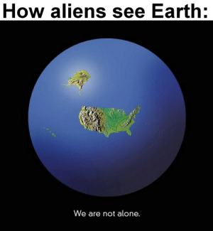 every movie ever: How aliens see Earth:  We are not alone. every movie ever