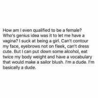 Contouring: How am I even qualified to be a female?  Who's genius idea was it to let me have a  vagina? I suck at being a girl. Can't contour  my face, eyebrows not on fleek, can't dress  cute. But I can put down some alcohol, eat  twice my body weight and have a vocabulary  that would make a sailor blush. I'm a dude. I'm  basically a dude.