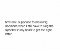 Head, Alphabet, and Girl Memes: how am I supposed to make big  decisions when l still have to sing the  alphabet in my head to get the right  letter y e s https://t.co/QzttYLgKNW