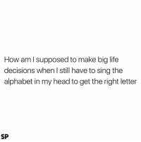 Head, Life, and Alphabet: How am l supposed to make big life  decisions when I still have to sing the  alphabet in my head to get the right letter  SP Literally 😅