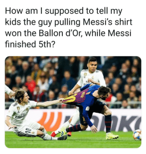 This ☝️😂: How am l supposed to tell my  kids the guy pulling Messi's shirt  won the Ballon d'Or, while Messi  finished 5th?  Fly This ☝️😂