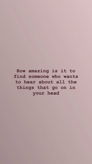 Head, Amazing, and All The: How amazing is it to  find someone who wants  to hear about all the  things that go on in  your head