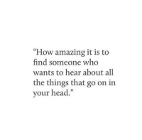 """Head, Amazing, and All The: """"How amazing it is to  find someone who  wants to hear about all  the things that go on in  your head.""""  03"""