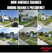 America, Google, and Guns: HOW AMERICA CHANGED  DURING OBAMA'S PRESIDENCY  009  2011  2013  HERICAN  FURY For conservative news check out @mericanfury What's Obama's legacy? Just look at google street view. mericanfury stupidliberals secondamendment trump donaldtrump conservative hillno feelthebern Bernie killary hillary hillaryclinton murica merica america military guns patriot politics gop republican democrat nobama obama MAGA calexit potus politicallyincorrect humor