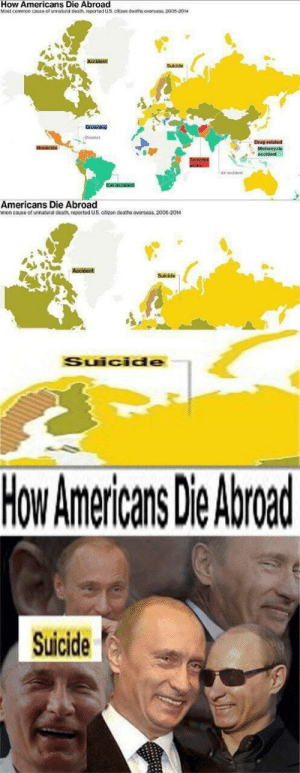 I Am A Yuge CuckAn interesting title (i.redd.it): How Americans Die Abroad  Most common cause of unalural doath, roportod US Gtizen deatns oversoas, 2005-2014  Suiide  Drowning  Drug rolated  Air apcidont  Americans Die Abroad  mon cause of unnatural deathn, reported US, citizen deaths overseas, 2005-2014  Accident  Suicide  Suicide  How Americans Die Abroad  Suicide I Am A Yuge CuckAn interesting title (i.redd.it)