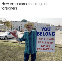 America, Blessed, and God: How Americans should greet  foreigners  YOU  BELONG  STAY STRONG.  BE BLESSED.  WE ARE  ONE AMERICA. God bless America and anyone who lives in it