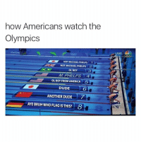 😂💯: how Americans watch the  Olympics  NOT MICHAEL PHELPS 1 L  NOT MICHAEL PHELPs  2  OL BOY  3  MI PHELPS  A  OL BOY FROM AMERICA 5  DUDE  ANOTHER DUDE  AYEBRUH WHO FLAG ISTHIS? 8  IVE 😂💯