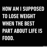 Dank, Food, and Life: HOW AMI SUPPOSED  TO LOSE WEIGHT  WHEN THE BEST  PART ABOUT LIFE IS  FOOD  memes,COM #jussayin