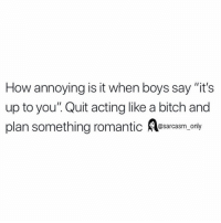 "Bitch, Funny, and Memes: How annoying is it when boys say ""it's  up to you"". Quit acting like a bitch and  plan something romantic Aesarasm. ony SarcasmOnly"