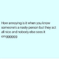 Memes, Nasty, and Nasty: How annoying is it when you know  someone's a nasty person but they act  all nice and nobody else sees it  omgggggg Urgh 💯🙄😖