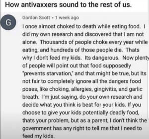 "Yeah, basically.: How antivaxxers sound to the rest of us  Gordon Sco 1 week ago  I once almost choked to death while eating food. I  did my own research and discovered that I am not  alone. Thousands of people choke every year while  eating, and hundreds of those people die. Thats  why I don't feed my kids. Its dangerous. Now plenty  of people will point out that food supposedly  ""prevents starvation,"" and that might be true, but Its  not fair to completely ignore all the dangers food  poses, like choking, allergies, gingivitis, and garlic  breath. I'm just saying, do your own research and  decide what you think is best for your kids. If you  choose to give your kids potentially deadly food,  thats your problem, but as a parent, I don't think the  government has any right to tell me that I need to  feed my kids. Yeah, basically."