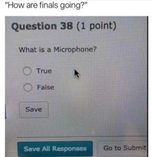 "Responses: ""How are finals going?""  Question 38 (1 point)  What is a Microphone?  True  O False  Save  Save All Responses  Go to Submit"