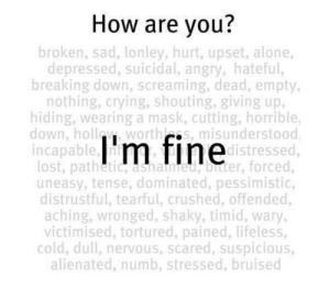 Being Alone, Crying, and Life: How are you?  broken, sad, lonley, hurt, upset, alone,  depressed, suicidal, angry, hateful,  breaking down, screaming, dead, empty,  nothing, crying, shouting, giving up,  hiding, wearinga mask, cutting, horrible,  down, holloy worthls, misunderstood  incapable, m fine istressed,  lost, pathetic, asnamed, binter, forced,  uneasy, tense, dominated, pessimistic,  distrustful, tearful, crushed, offended,  aching, wronged, shaky, timid, wary,  victimised, tortured, pained, lifeless,  cold, dull, nervous, scared, suspicious,  alienated, numb, stressed, bruised found this on insta... i know this person & the amount of times she says stuff like this in real life pisses me off.