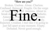 """F I N E #baby: """"How are you?""""  Broken. Useless. Alone. Clueless.  Confused. Betrayed. Fragile. On the verge  of tears  About to  One  Fine  ely  break Pathetic  Annoyi  Distant.  Rejected. Crushed. I feel like I'm going to  just fall apart at any moment. Empty.  Defeated. Never good enough. F I N E #baby"""