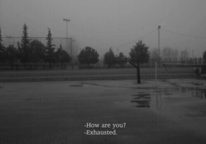 exhausted: -How are you?  -Exhausted.