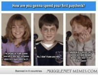 "Memes, Money, and Bank: How are you gonna spend your first paycheck?  I'm afraid l m really gonna  bore all of you, butlmgonna  stick it in bank until Im 21.  pealong as a wezard,we re  gonnaget paid muggle  money,and I don'treally  undestand it  No, I don't have any idea.  Banned in 0 countries  MUGGLENET MEMES.COM <p>They were so adorable back then! <a href=""http://ift.tt/1Ae5Goi"">http://ift.tt/1Ae5Goi</a></p>"