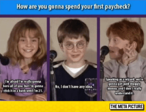 Money, Tumblr, and Bank: How are you gonna spend your first paycheck?  I'm afraid I'm really gonna  bore all of you,butl'm gonna  stick it in a bank until I'm 21  pea ng as a wizard, we r  gonna get paid muggle  money,and I don't really  undestand it.  No, I don't have anyidea.  THE META PICTURE epicjohndoe:  Their First Paycheck