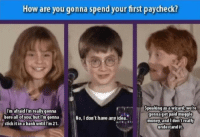 Money, Bank, and How: How are you gonna spend your first paycheck?  U Speaking as a wizard, we re  gonnaget paid muggle  money and I don't really  undestand it.  I'm afraidI'm really genna  bore all of you butm gonna  stick it in a bank untilI'm 21.  No, I don't have any idea. <p>Their First Paycheck.</p>
