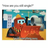 "Girl Memes, Single, and How: ""How are you still single?""  antTruck  Team  push everything away. Or the opposite and I smother them 🤗"