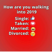 Relationships, Taken, and Single: How are you walking  into 2019  Single:  Taken:  Married:  Divorced: Married <3
